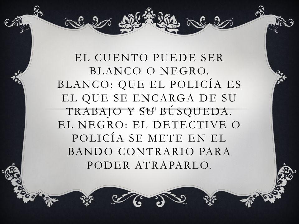 EL CUENTO PUEDE SER BLANCO O NEGRO. BLANCO: QUE EL POLICÍA ES EL QUE SE ENCARGA DE SU TRABAJO Y SU BÚSQUEDA. EL NEGRO: EL DETECTIVE O POLICÍA SE METE