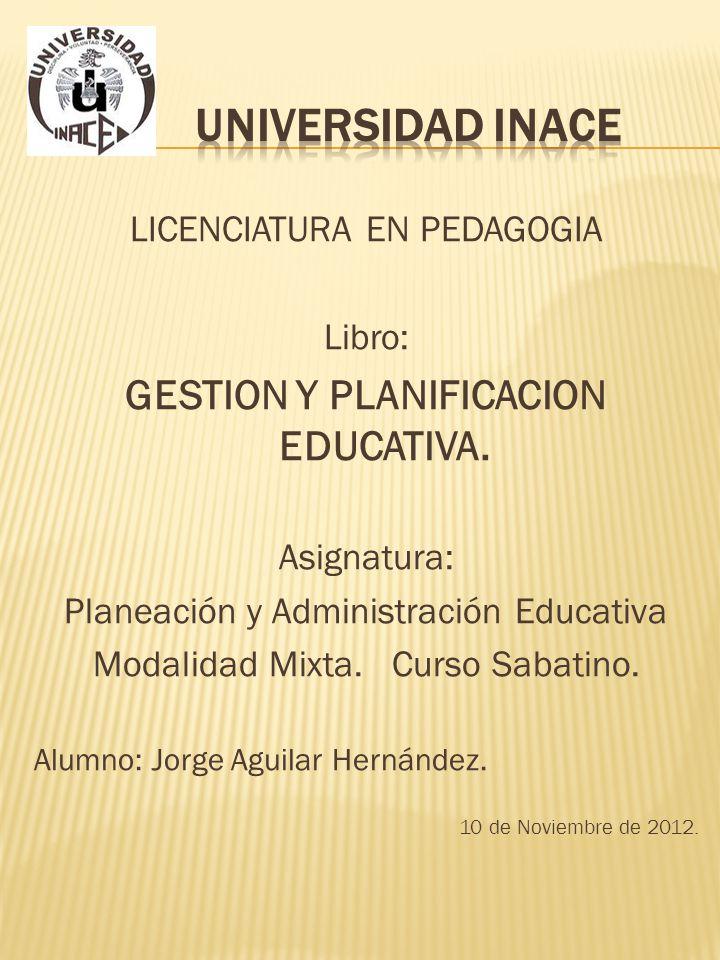 LICENCIATURA EN PEDAGOGIA Libro: GESTION Y PLANIFICACION EDUCATIVA. Asignatura: Planeación y Administración Educativa Modalidad Mixta. Curso Sabatino.