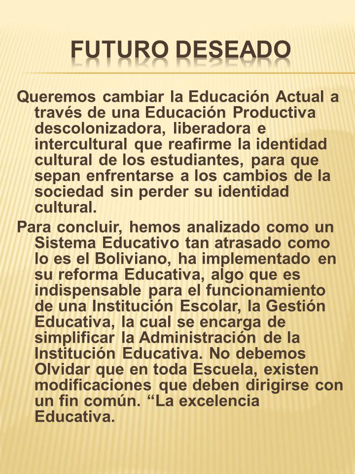 Queremos cambiar la Educación Actual a través de una Educación Productiva descolonizadora, liberadora e intercultural que reafirme la identidad cultur