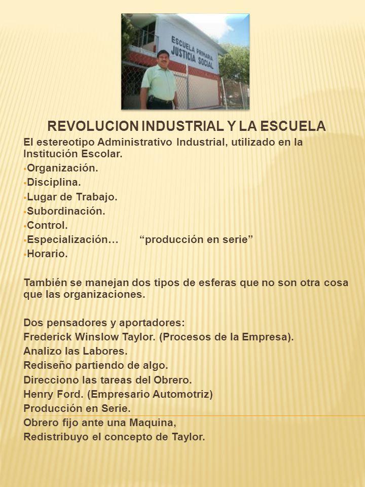 REVOLUCION INDUSTRIAL Y LA ESCUELA El estereotipo Administrativo Industrial, utilizado en la Institución Escolar. Organización. Disciplina. Lugar de T