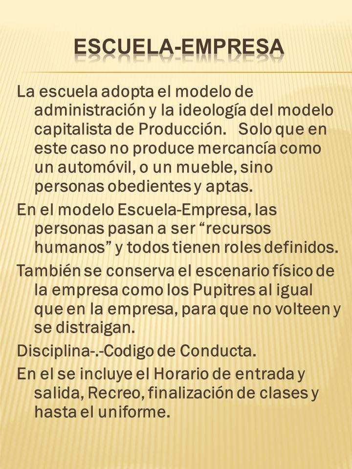 La escuela adopta el modelo de administración y la ideología del modelo capitalista de Producción. Solo que en este caso no produce mercancía como un