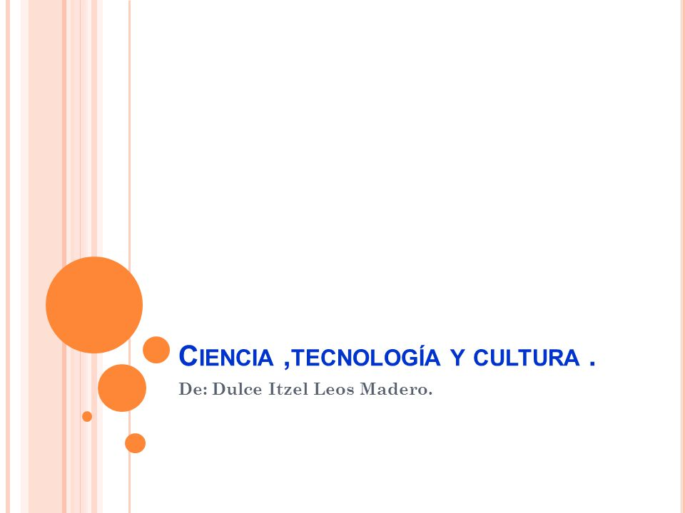 C IENCIA, TECNOLOGÍA Y CULTURA. De: Dulce Itzel Leos Madero.
