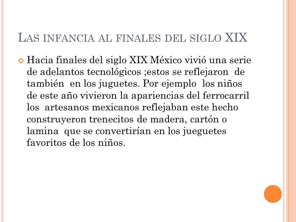 L AS INFANCIA AL FINALES DEL SIGLO XIX Hacia finales del siglo XIX México vivió una serie de adelantos tecnológicos ;estos se reflejaron de también en los juguetes.