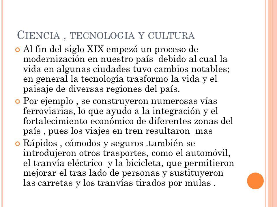 C IENCIA, TECNOLOGIA Y CULTURA Al fin del siglo XIX empezó un proceso de modernización en nuestro país debido al cual la vida en algunas ciudades tuvo cambios notables; en general la tecnología trasformo la vida y el paisaje de diversas regiones del país.