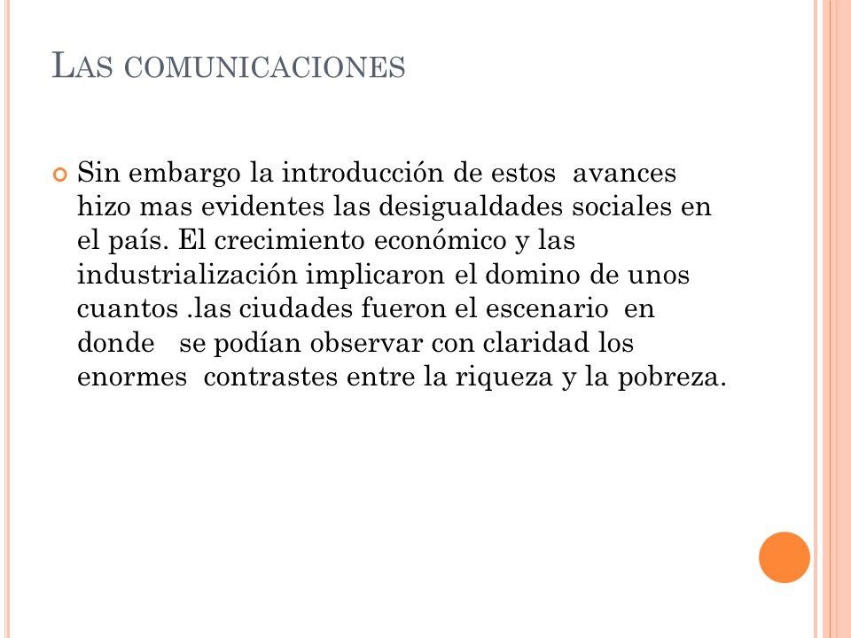 L AS COMUNICACIONES Sin embargo la introducción de estos avances hizo mas evidentes las desigualdades sociales en el país.
