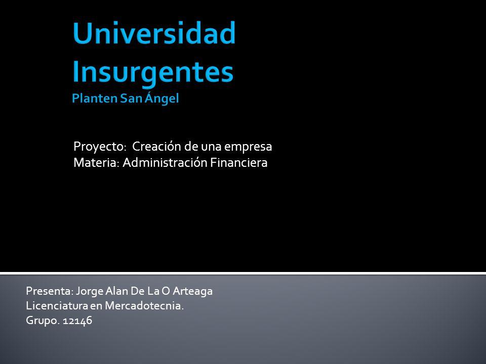 Proyecto: Creación de una empresa Materia: Administración Financiera Presenta: Jorge Alan De La O Arteaga Licenciatura en Mercadotecnia. Grupo. 12146
