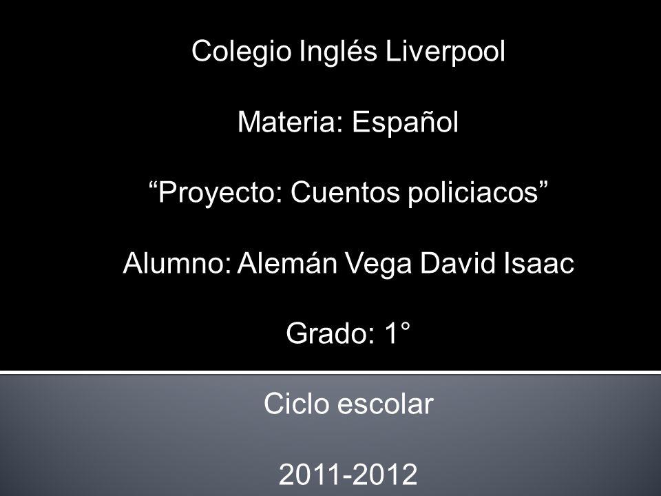 Colegio Inglés Liverpool Materia: Español Proyecto: Cuentos policiacos Alumno: Alemán Vega David Isaac Grado: 1° Ciclo escolar 2011-2012