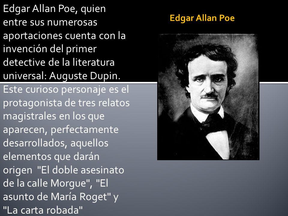 Edgar Allan Poe, quien entre sus numerosas aportaciones cuenta con la invención del primer detective de la literatura universal: Auguste Dupin. Este c
