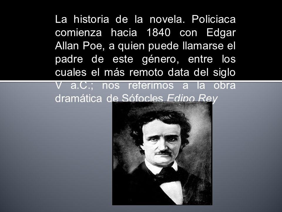 La historia de la novela. Policiaca comienza hacia 1840 con Edgar Allan Poe, a quien puede llamarse el padre de este género, entre los cuales el más r