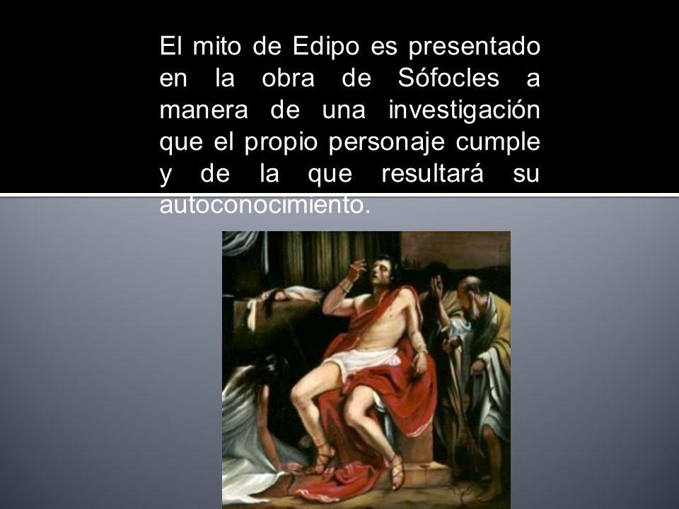 El mito de Edipo es presentado en la obra de Sófocles a manera de una investigación que el propio personaje cumple y de la que resultará su autoconoci