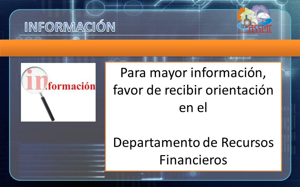 Para mayor información, favor de recibir orientación en el Departamento de Recursos Financieros