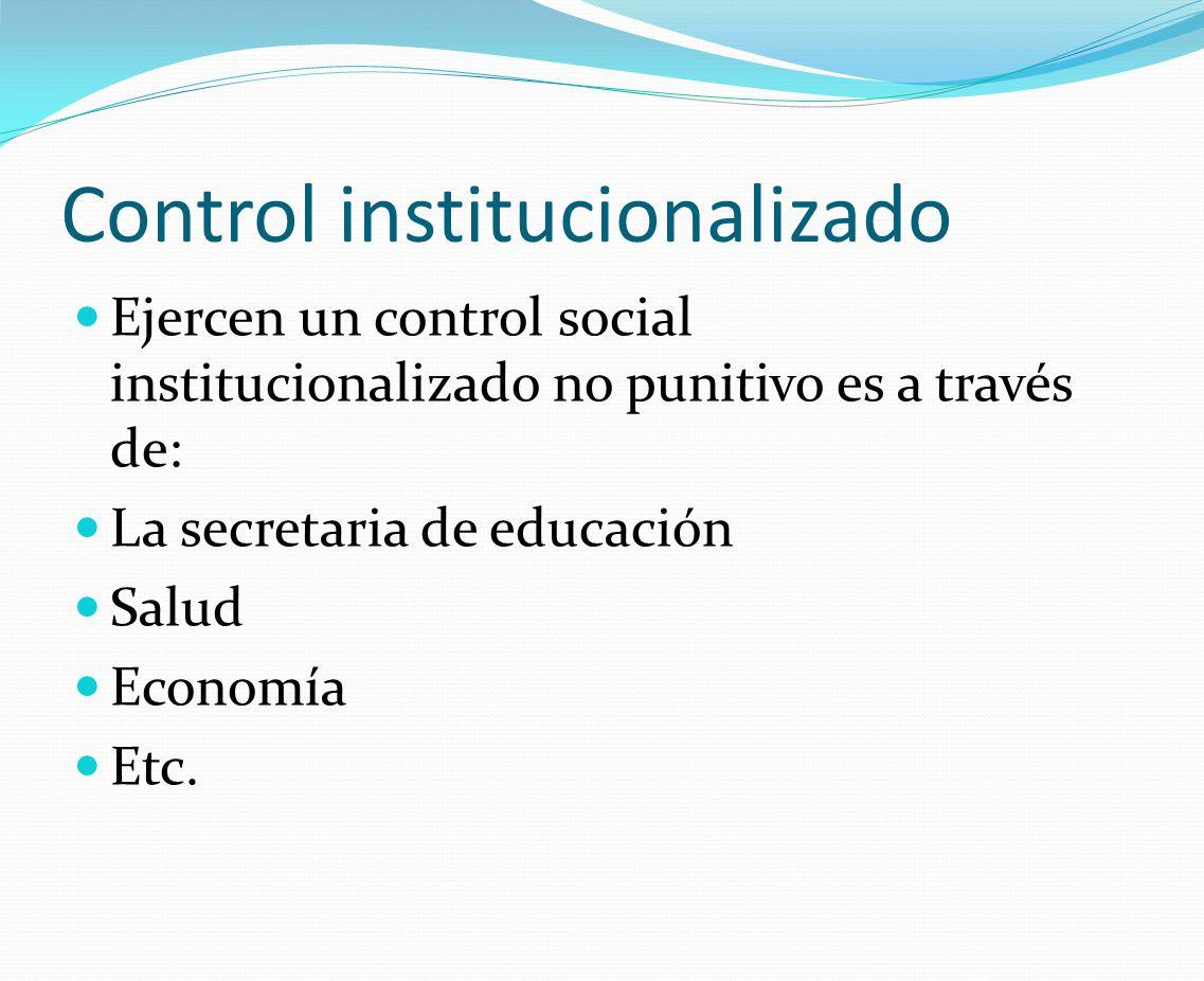 Control institucionalizado Ejercen un control social institucionalizado no punitivo es a través de: La secretaria de educación Salud Economía Etc.