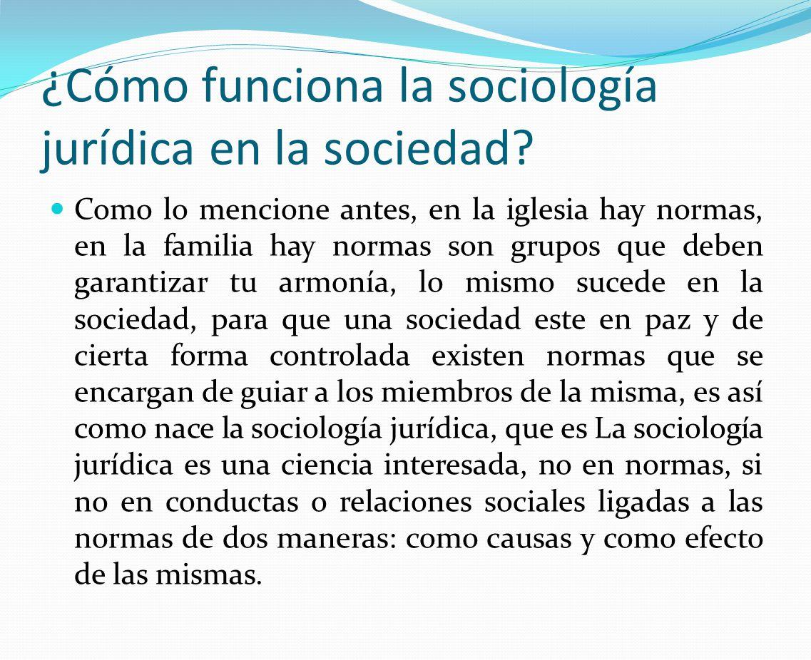 ¿Cómo funciona la sociología jurídica en la sociedad? Como lo mencione antes, en la iglesia hay normas, en la familia hay normas son grupos que deben