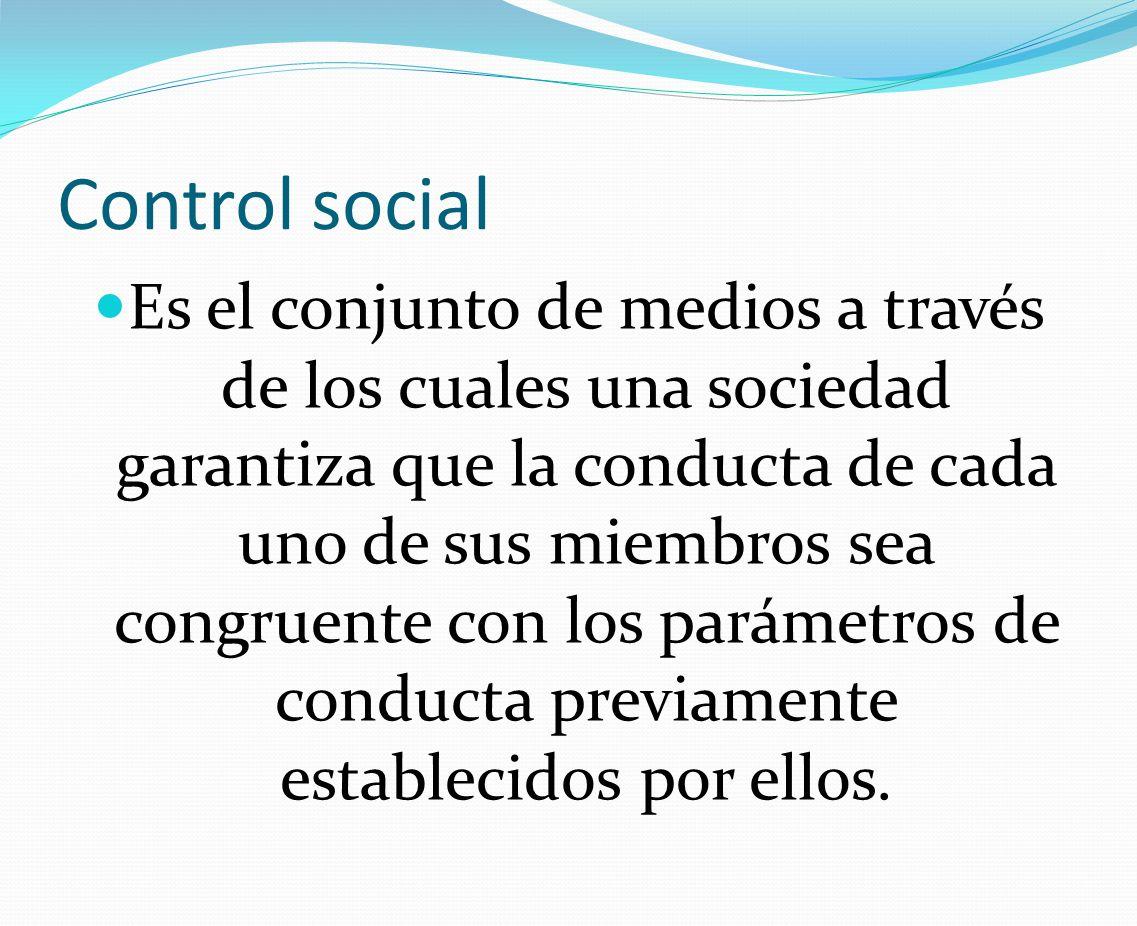 Control social Es el conjunto de medios a través de los cuales una sociedad garantiza que la conducta de cada uno de sus miembros sea congruente con l