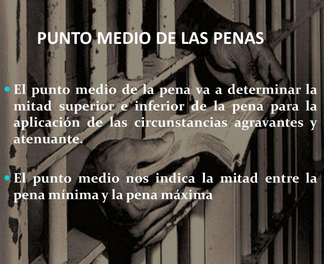 PUNTO MEDIO DE LAS PENAS El punto medio de la pena va a determinar la mitad superior e inferior de la pena para la aplicación de las circunstancias agravantes y atenuante.