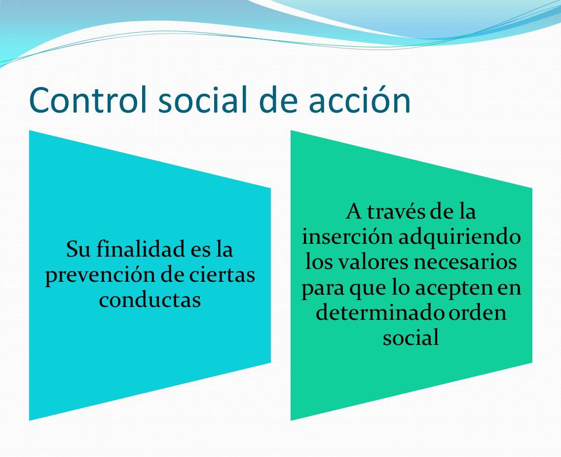 Control social de acción Su finalidad es la prevención de ciertas conductas A través de la inserción adquiriendo los valores necesarios para que lo ac
