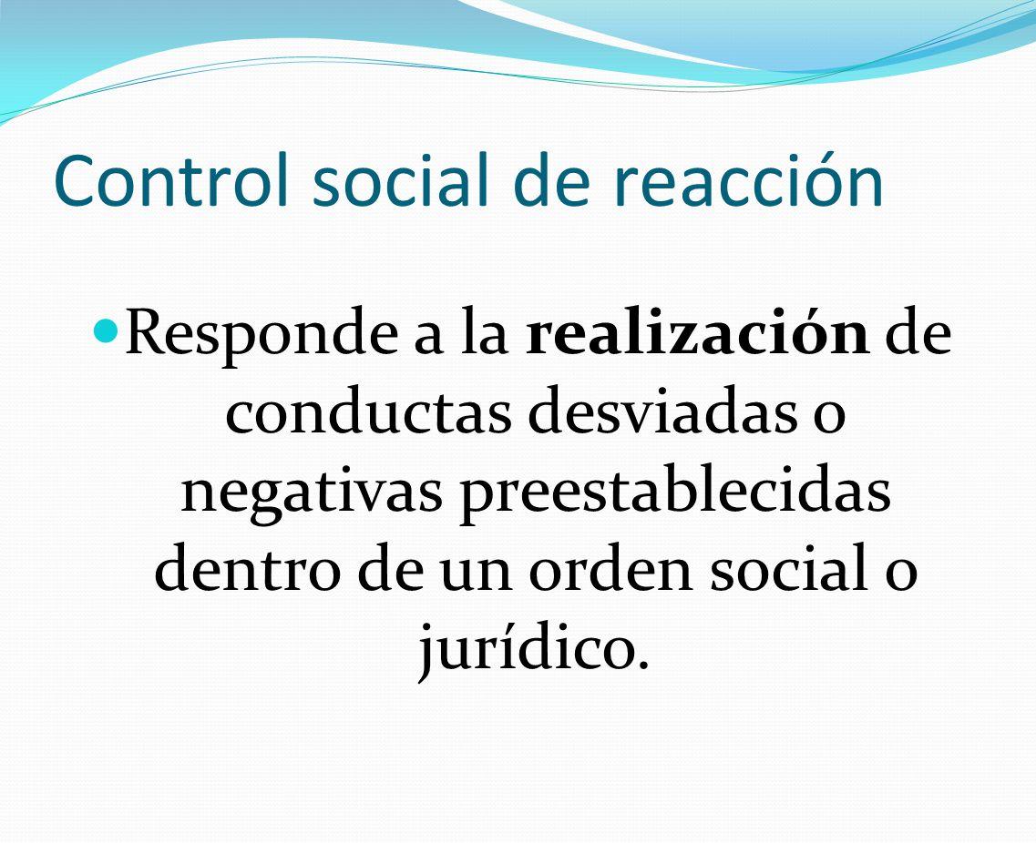 Control social de acción Que el individuo acepte mentalmente un sistema de valores o conjunto de parámetros a seguir Control social de reacción Combatir la consumación de conductas que no debieron realizarse