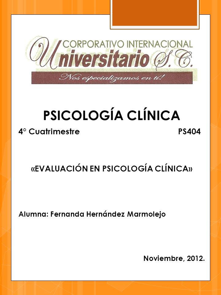 PSICOLOGÍA CLÍNICA 4° Cuatrimestre PS404 «EVALUACIÓN EN PSICOLOGÍA CLÍNICA» Alumna: Fernanda Hernández Marmolejo Noviembre, 2012.