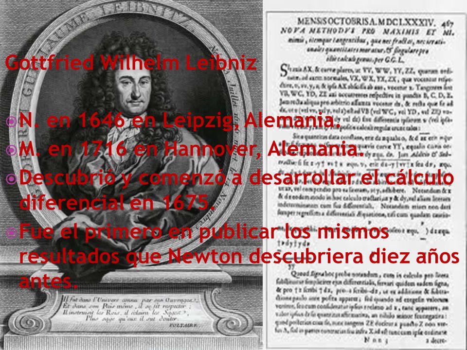 Gottfried Wilhelm Leibniz N. en 1646 en Leipzig, Alemania. M. en 1716 en Hannover, Alemania. Descubrió y comenzó a desarrollar el cálculo diferencial