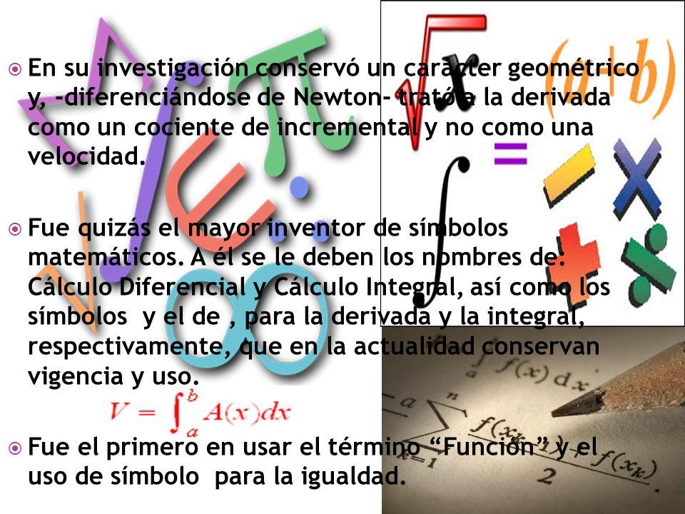 En su investigación conservó un carácter geométrico y, -diferenciándose de Newton- trató a la derivada como un cociente de incremental y no como una v