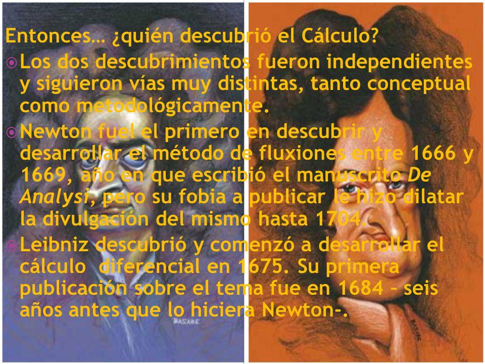 Entonces… ¿quién descubrió el Cálculo? Los dos descubrimientos fueron independientes y siguieron vías muy distintas, tanto conceptual como metodológic