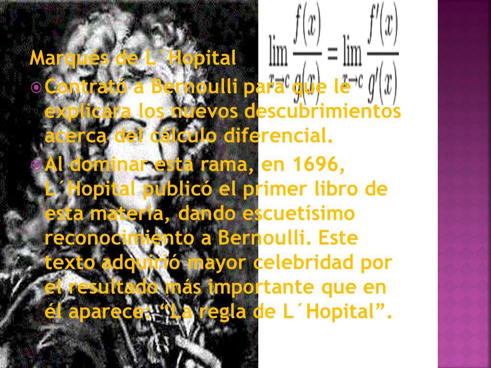 Marqués de L´Hopital Contrató a Bernoulli para que le explicara los nuevos descubrimientos acerca del cálculo diferencial. Al dominar esta rama, en 16