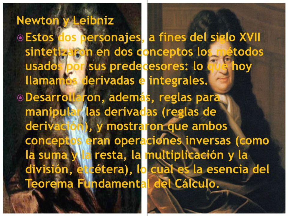 Newton y Leibniz Estos dos personajes, a fines del siglo XVII sintetizaron en dos conceptos los métodos usados por sus predecesores: lo que hoy llamam