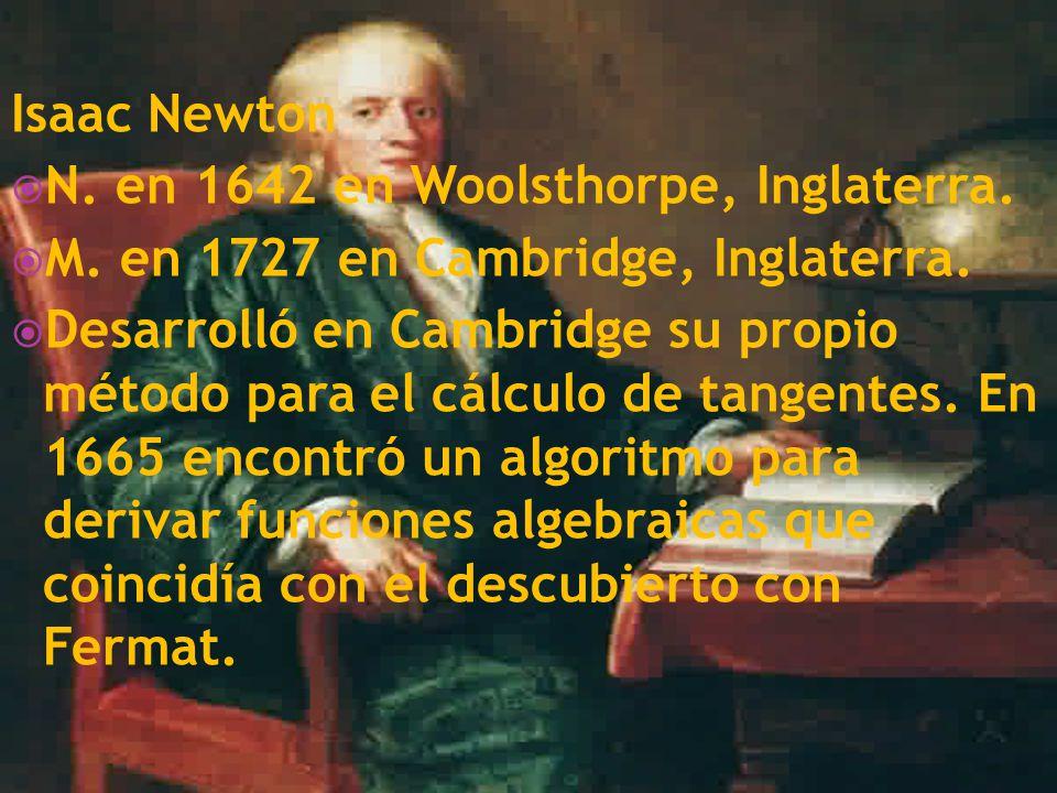 Isaac Newton N. en 1642 en Woolsthorpe, Inglaterra. M. en 1727 en Cambridge, Inglaterra. Desarrolló en Cambridge su propio método para el cálculo de t