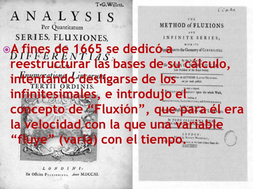 A fines de 1665 se dedicó a reestructurar las bases de su cálculo, intentando desligarse de los infinitesimales, e introdujo el concepto de Fluxión, q