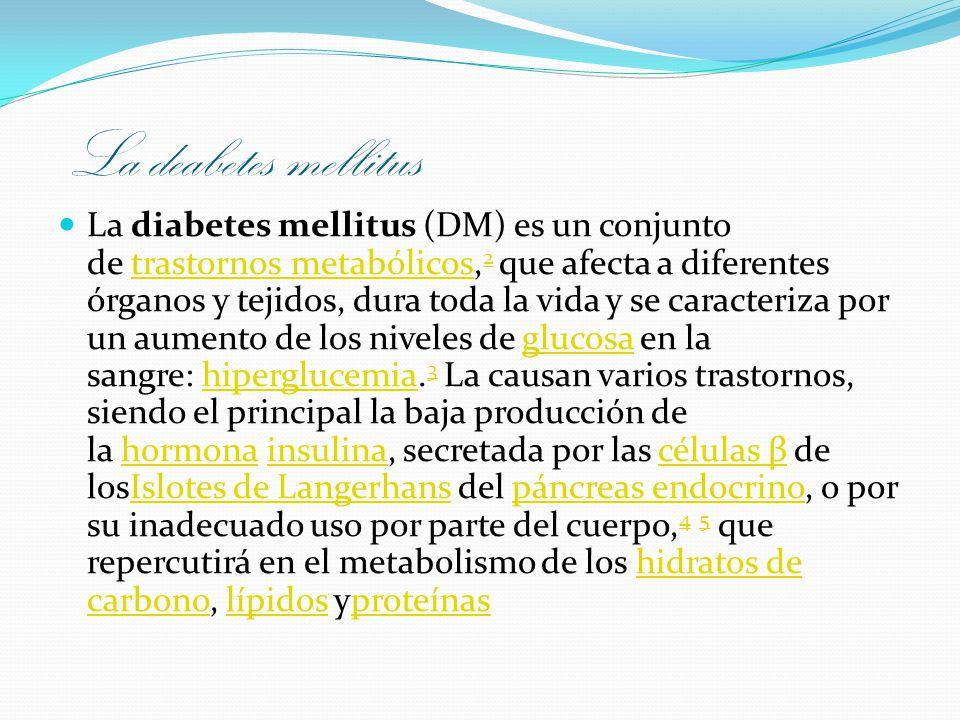 La deabetes mellitus La diabetes mellitus (DM) es un conjunto de trastornos metabólicos, 2 que afecta a diferentes órganos y tejidos, dura toda la vid
