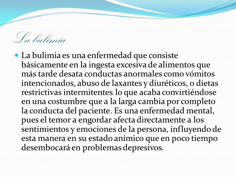 La bulimia La bulimia es una enfermedad que consiste básicamente en la ingesta excesiva de alimentos que más tarde desata conductas anormales como vóm