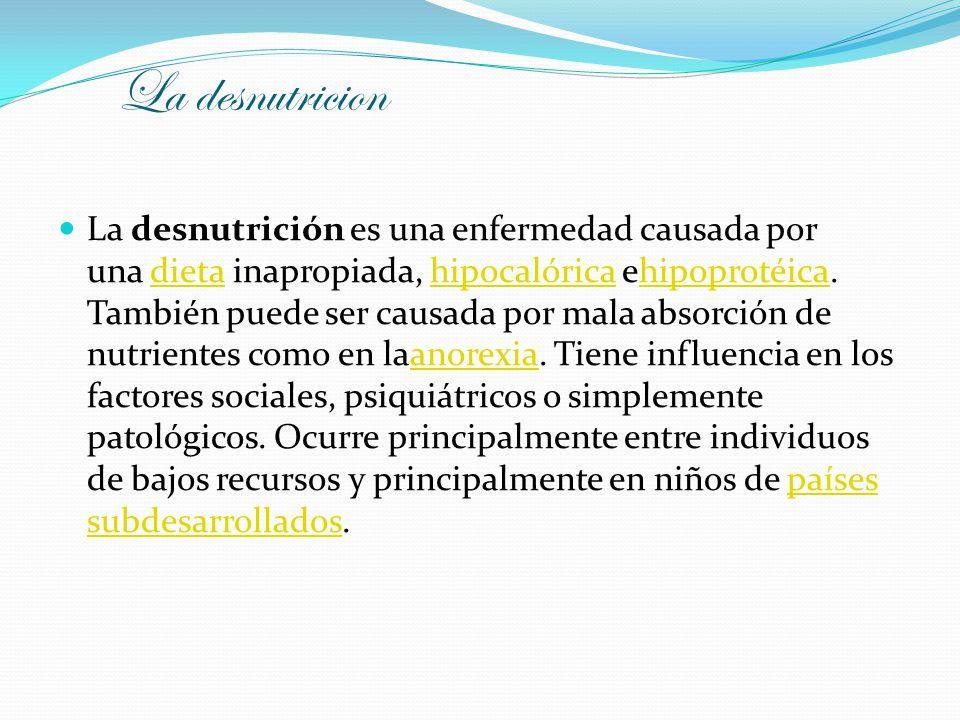 La desnutricion La desnutrición es una enfermedad causada por una dieta inapropiada, hipocalórica ehipoprotéica. También puede ser causada por mala ab