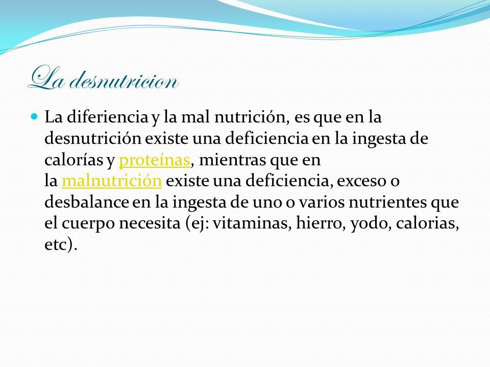 La desnutricion La diferiencia y la mal nutrición, es que en la desnutrición existe una deficiencia en la ingesta de calorías y proteínas, mientras qu