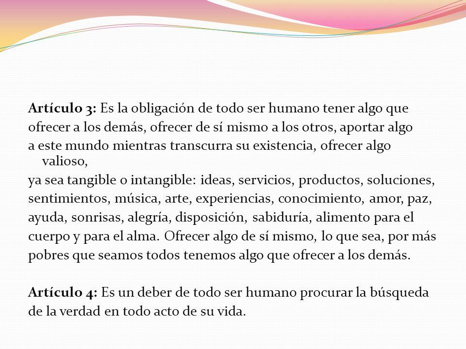 Artículo 3: Es la obligación de todo ser humano tener algo que ofrecer a los demás, ofrecer de sí mismo a los otros, aportar algo a este mundo mientra