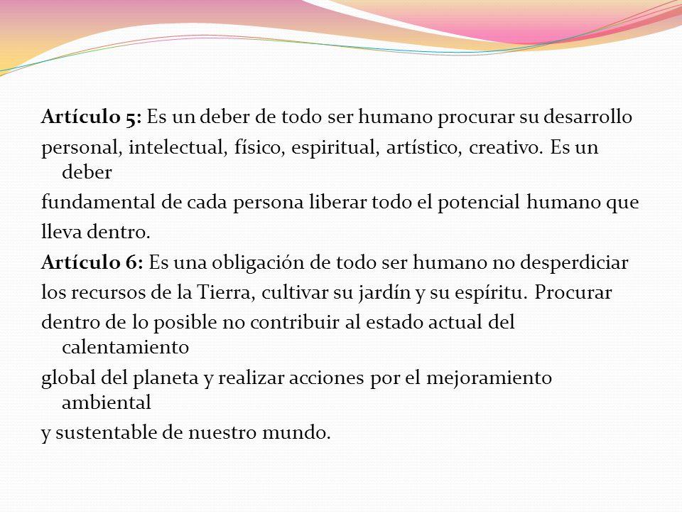 Artículo 5: Es un deber de todo ser humano procurar su desarrollo personal, intelectual, físico, espiritual, artístico, creativo. Es un deber fundamen