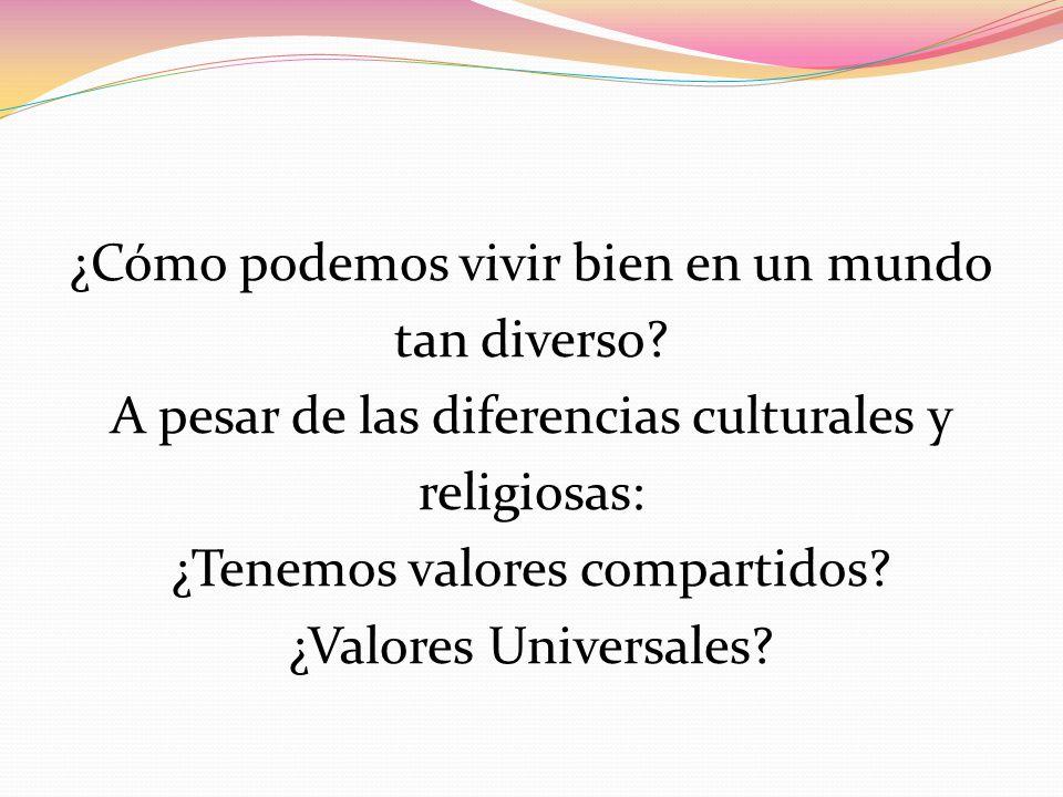 ¿Cómo podemos vivir bien en un mundo tan diverso? A pesar de las diferencias culturales y religiosas: ¿Tenemos valores compartidos? ¿Valores Universal