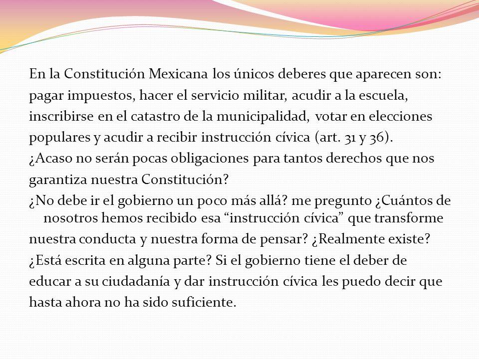 En la Constitución Mexicana los únicos deberes que aparecen son: pagar impuestos, hacer el servicio militar, acudir a la escuela, inscribirse en el ca