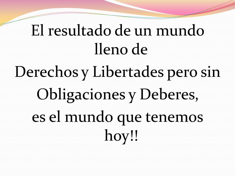 El resultado de un mundo lleno de Derechos y Libertades pero sin Obligaciones y Deberes, es el mundo que tenemos hoy!!