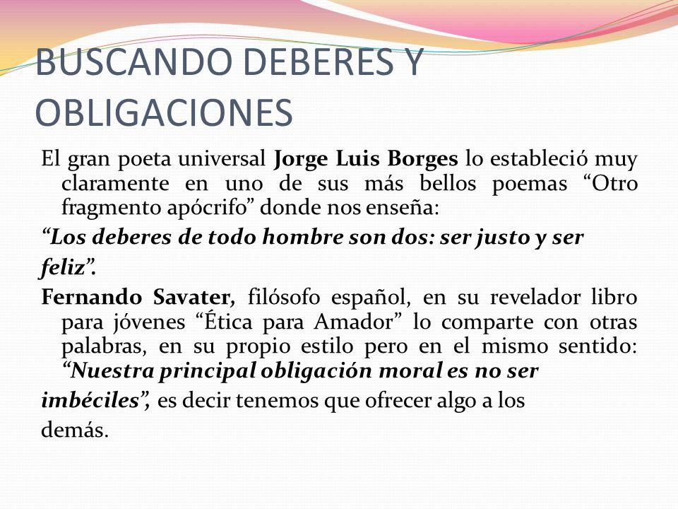 BUSCANDO DEBERES Y OBLIGACIONES El gran poeta universal Jorge Luis Borges lo estableció muy claramente en uno de sus más bellos poemas Otro fragmento
