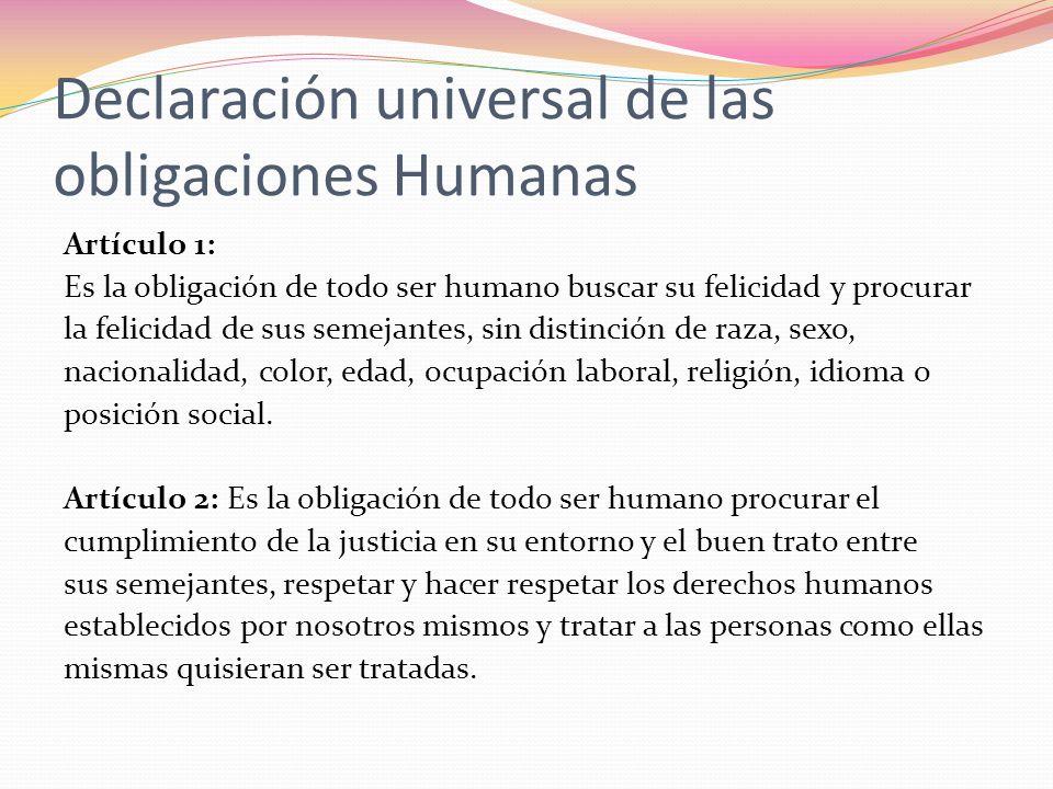 Declaración universal de las obligaciones Humanas Artículo 1: Es la obligación de todo ser humano buscar su felicidad y procurar la felicidad de sus s