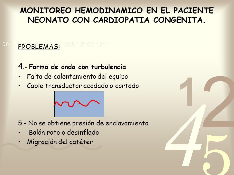 MONITOREO HEMODINAMICO EN EL PACIENTE NEONATO CON CARDIOPATIA CONGENITA. PROBLEMAS: 4.- Forma de onda con turbulencia Falta de calentamiento del equip