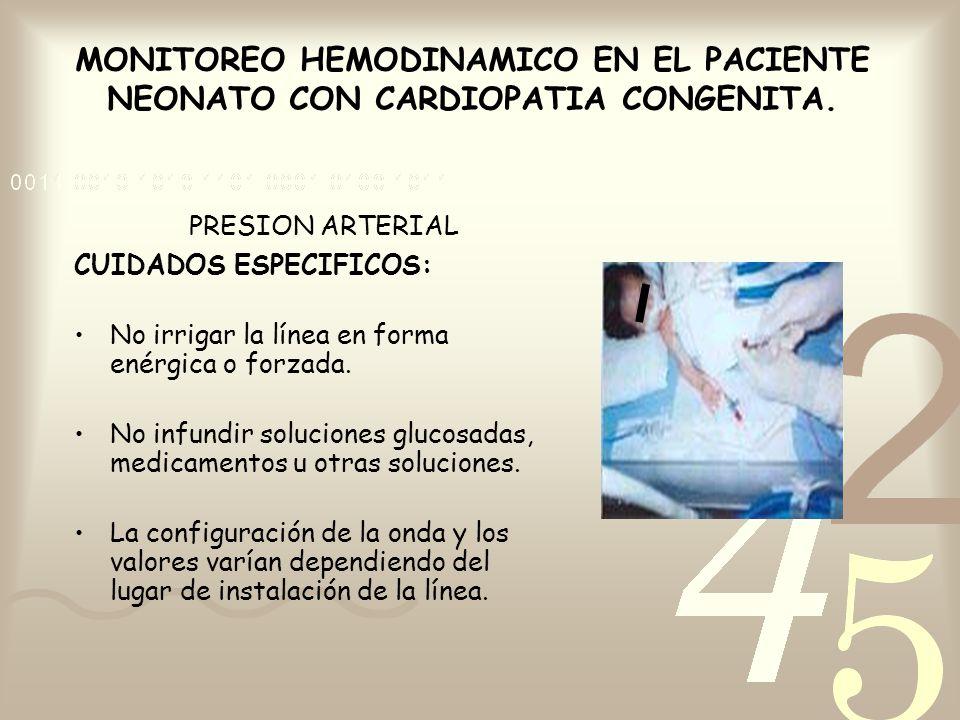 MONITOREO HEMODINAMICO EN EL PACIENTE NEONATO CON CARDIOPATIA CONGENITA. PRESION ARTERIAL CUIDADOS ESPECIFICOS: No irrigar la línea en forma enérgica