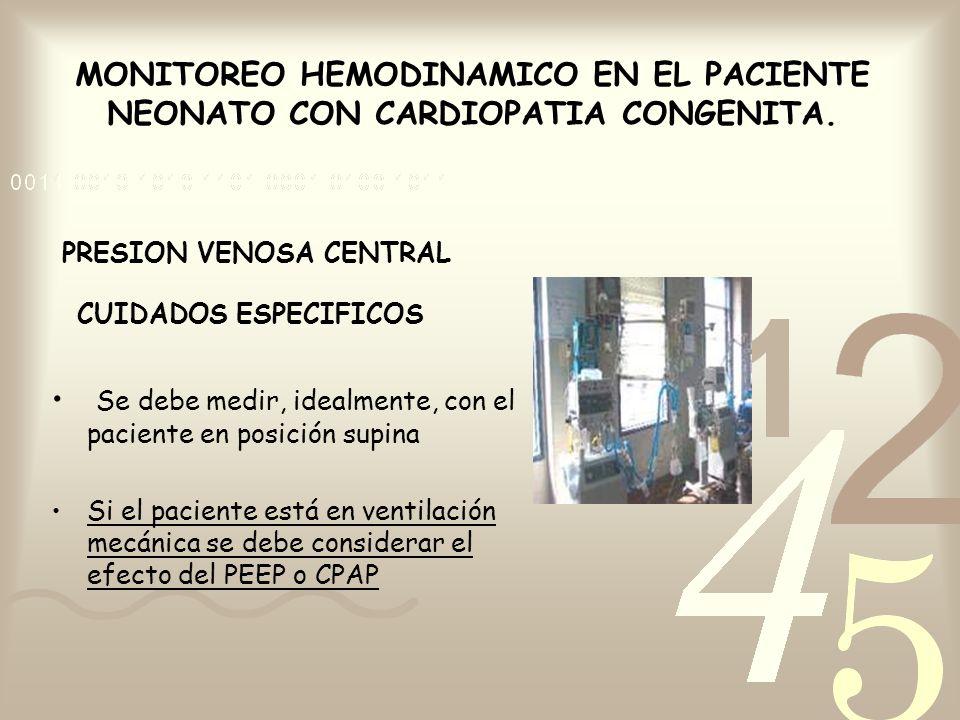 MONITOREO HEMODINAMICO EN EL PACIENTE NEONATO CON CARDIOPATIA CONGENITA. PRESION VENOSA CENTRAL CUIDADOS ESPECIFICOS Se debe medir, idealmente, con el