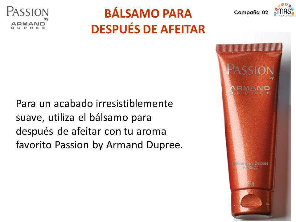 Campaña 02 BÁLSAMO PARA DESPUÉS DE AFEITAR Para un acabado irresistiblemente suave, utiliza el bálsamo para después de afeitar con tu aroma favorito Passion by Armand Dupree.
