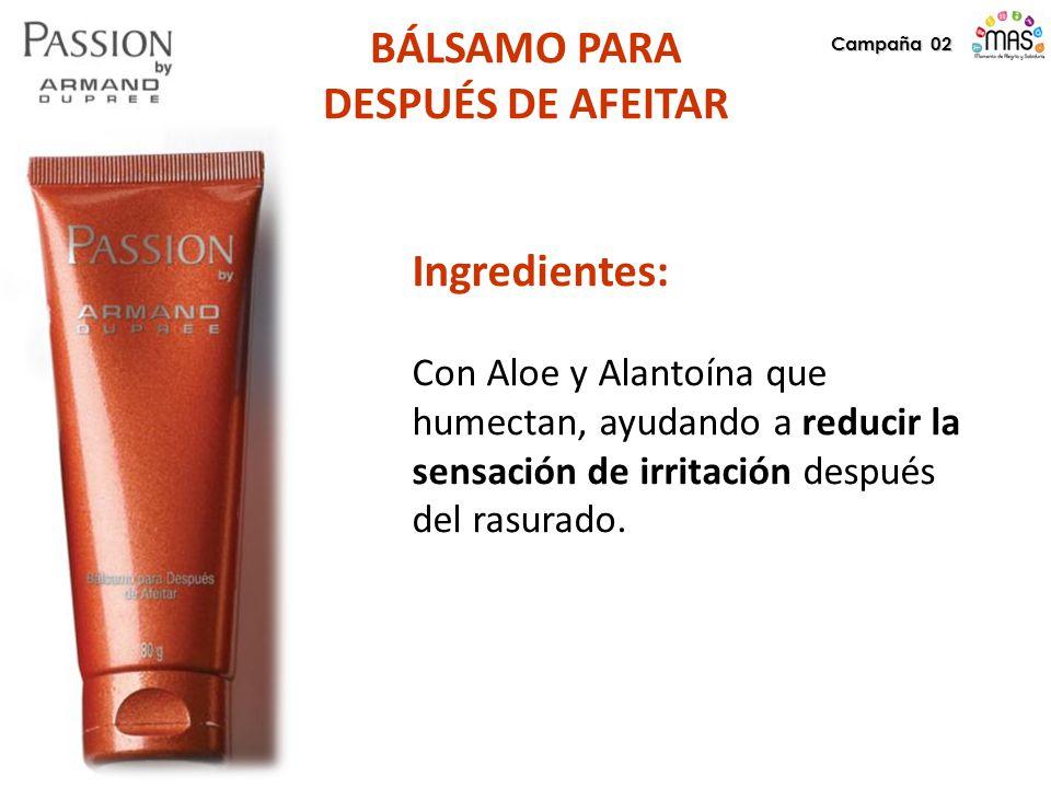 Campaña 02 BÁLSAMO PARA DESPUÉS DE AFEITAR Ingredientes: Con Aloe y Alantoína que humectan, ayudando a reducir la sensación de irritación después del rasurado.