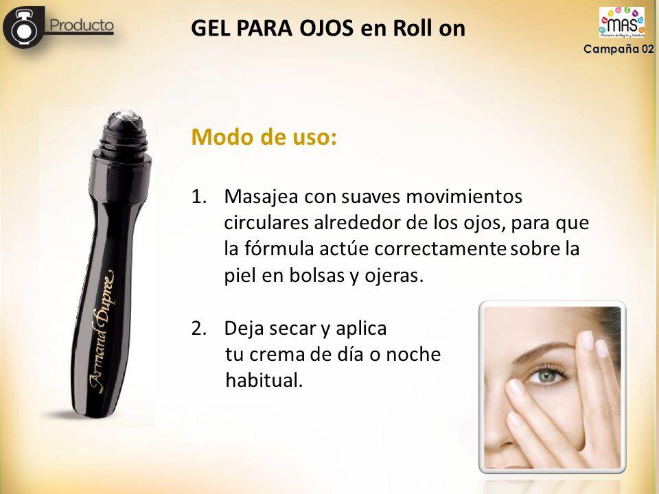 GEL PARA OJOS en Roll on Campaña 02 Modo de uso: 1.Masajea con suaves movimientos circulares alrededor de los ojos, para que la fórmula actúe correctamente sobre la piel en bolsas y ojeras.