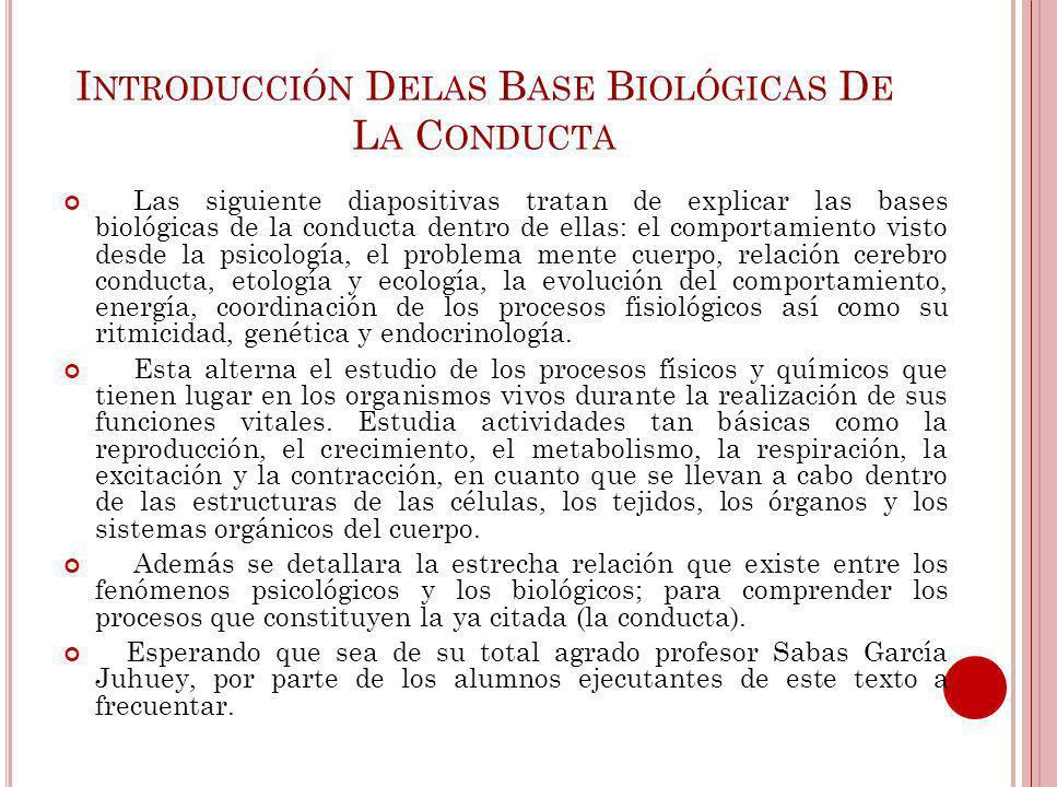 I NTRODUCCIÓN D ELAS B ASE B IOLÓGICAS D E L A C ONDUCTA Las siguiente diapositivas tratan de explicar las bases biológicas de la conducta dentro de e