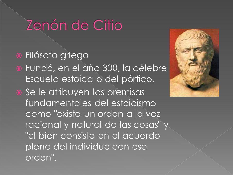 Filósofo griego Fundó, en el año 300, la célebre Escuela estoica o del pórtico. Se le atribuyen las premisas fundamentales del estoicismo como