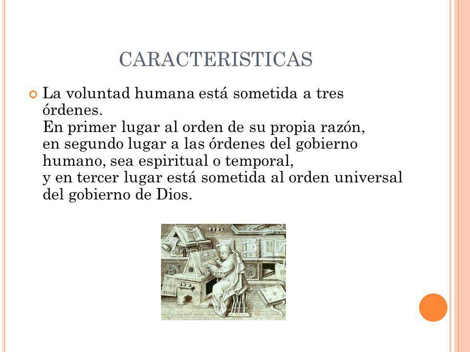 CARACTERISTICAS La voluntad humana está sometida a tres órdenes. En primer lugar al orden de su propia razón, en segundo lugar a las órdenes del gobie
