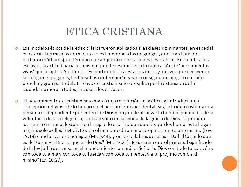 ETICA CRISTIANA Los modelos éticos de la edad clásica fueron aplicados a las clases dominantes, en especial en Grecia. Las mismas normas no se extendi